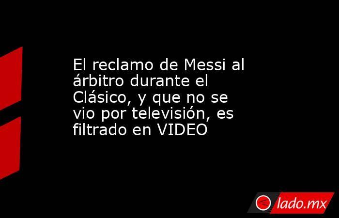 El reclamo de Messi al árbitro durante el Clásico, y que no se vio por televisión, es filtrado en VIDEO. Noticias en tiempo real