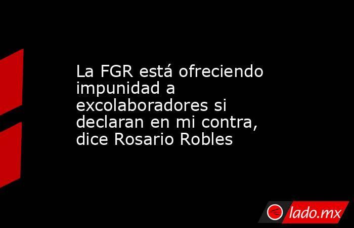 La FGR está ofreciendo impunidad a excolaboradores si declaran en mi contra, dice Rosario Robles. Noticias en tiempo real