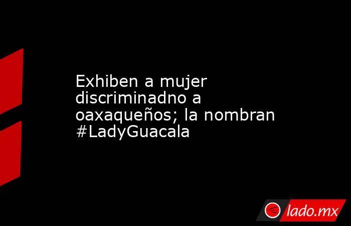 Exhiben a mujer discriminadno a oaxaqueños; la nombran #LadyGuacala . Noticias en tiempo real