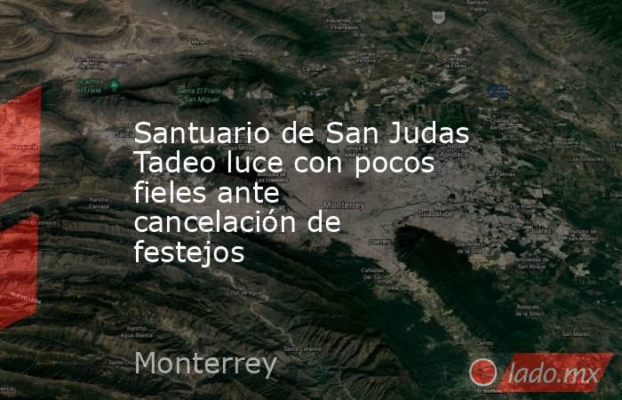 Santuario de San Judas Tadeo luce con pocos fieles ante cancelación de festejos . Noticias en tiempo real