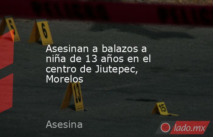 Asesinan a balazos a niña de 13 años en el centro de Jiutepec, Morelos. Noticias en tiempo real
