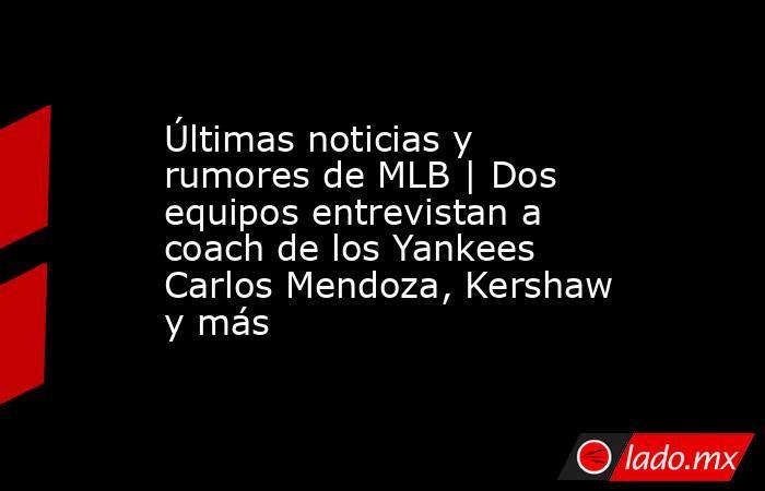 Últimas noticias y rumores de MLB | Dos equipos entrevistan a coach de los Yankees Carlos Mendoza, Kershaw y más. Noticias en tiempo real