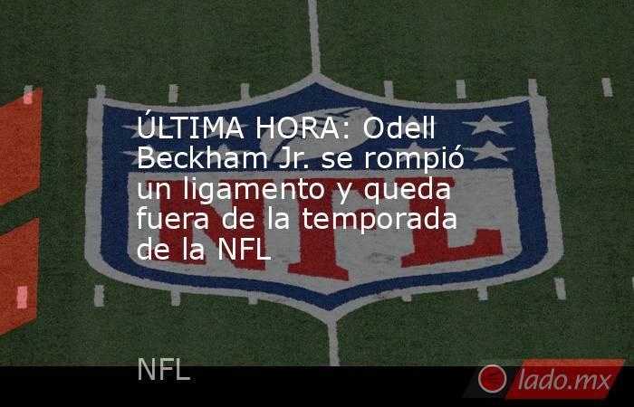 ÚLTIMA HORA: Odell Beckham Jr. se rompió un ligamento y queda fuera de la temporada de la NFL. Noticias en tiempo real