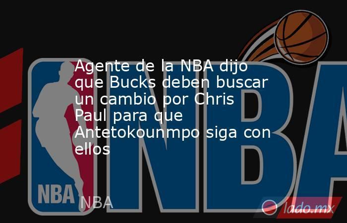 Agente de la NBA dijo que Bucks deben buscar un cambio por Chris Paul para que Antetokounmpo siga con ellos. Noticias en tiempo real