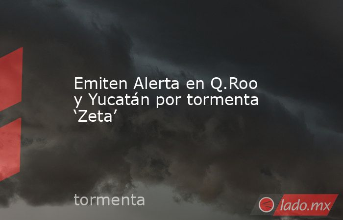 Emiten Alerta en Q.Roo y Yucatán por tormenta 'Zeta'. Noticias en tiempo real