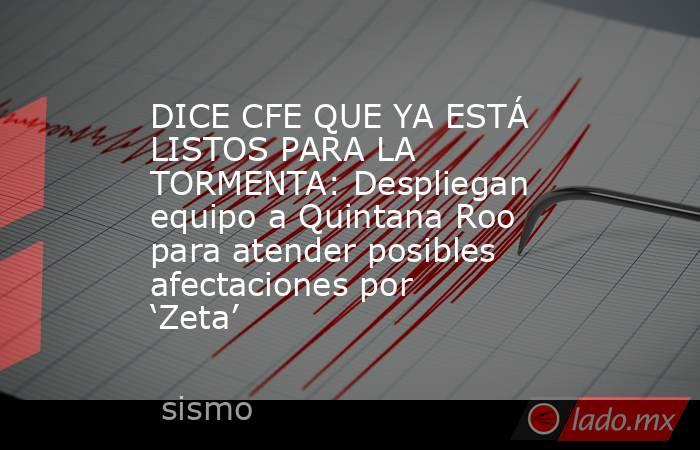 DICE CFE QUE YA ESTÁ LISTOS PARA LA TORMENTA: Despliegan equipo a Quintana Roo para atender posibles afectaciones por 'Zeta'. Noticias en tiempo real