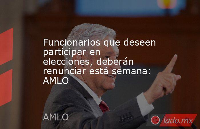 Funcionarios que deseen participar en elecciones, deberán renunciar está semana: AMLO. Noticias en tiempo real