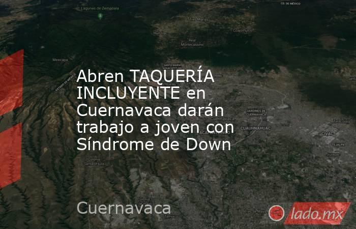 Abren TAQUERÍA INCLUYENTE en Cuernavaca darán trabajo a joven con Síndrome de Down. Noticias en tiempo real