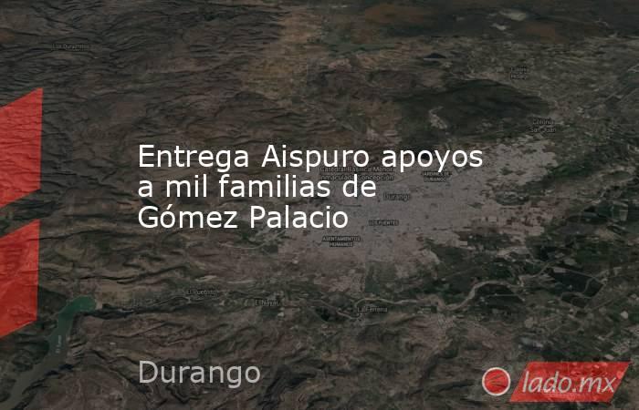 Entrega Aispuro apoyos a mil familias de Gómez Palacio. Noticias en tiempo real