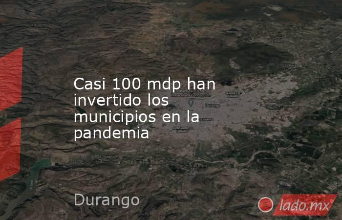 Casi 100 mdp han invertido los municipios en la pandemia. Noticias en tiempo real
