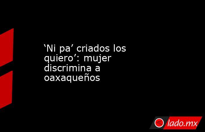 'Ni pa' criados los quiero': mujer discrimina a oaxaqueños. Noticias en tiempo real