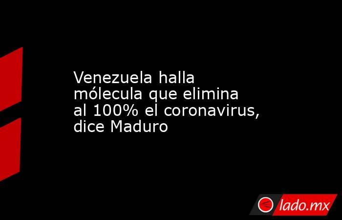 Venezuela halla mólecula que elimina al 100% el coronavirus, dice Maduro. Noticias en tiempo real