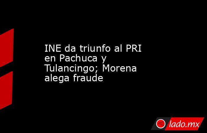 INE da triunfo al PRI en Pachuca y Tulancingo; Morena alega fraude. Noticias en tiempo real