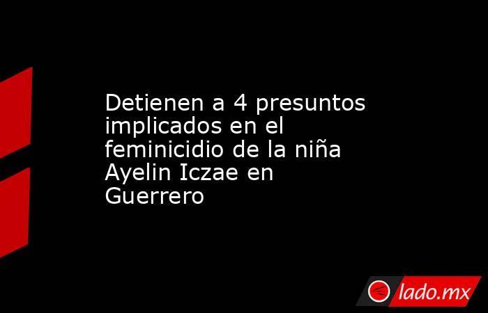 Detienen a 4 presuntos implicados en el feminicidio de la niña Ayelin Iczae en Guerrero. Noticias en tiempo real
