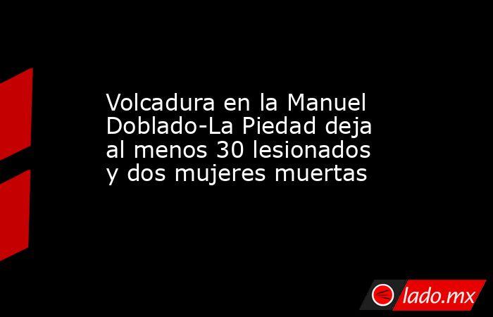 Volcadura en la Manuel Doblado-La Piedad deja al menos 30 lesionados y dos mujeres muertas. Noticias en tiempo real