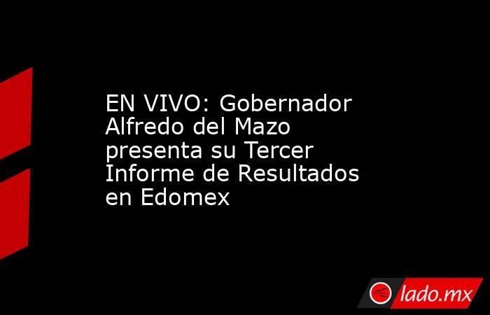 EN VIVO: Gobernador Alfredo del Mazo presenta su Tercer Informe de Resultados en Edomex. Noticias en tiempo real