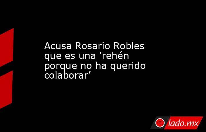Acusa Rosario Robles que es una 'rehén porque no ha querido colaborar'. Noticias en tiempo real