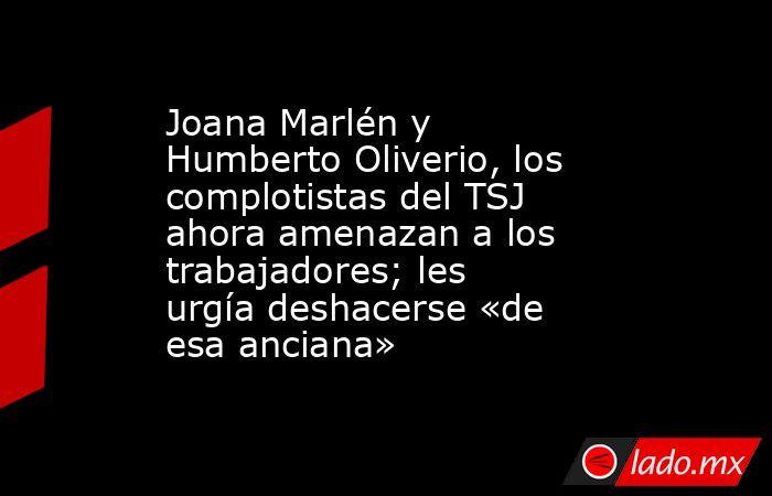 Joana Marlén y Humberto Oliverio, los complotistas del TSJ ahora amenazan a los trabajadores; les urgía deshacerse «de esa anciana». Noticias en tiempo real
