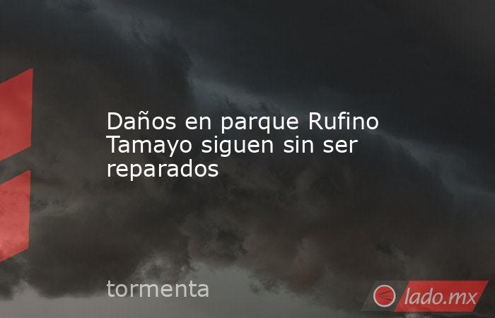 Daños en parque Rufino Tamayo siguen sin ser reparados. Noticias en tiempo real