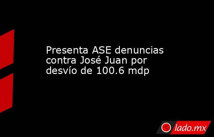 Presenta ASE denuncias contra José Juan por desvío de 100.6 mdp. Noticias en tiempo real