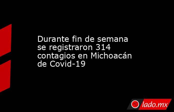 Durante fin de semana se registraron 314 contagios en Michoacán de Covid-19. Noticias en tiempo real