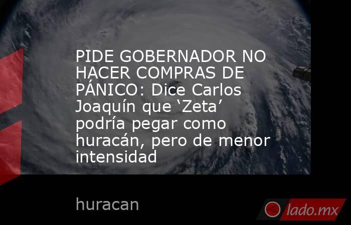 PIDE GOBERNADOR NO HACER COMPRAS DE PÁNICO: Dice Carlos Joaquín que 'Zeta' podría pegar como huracán, pero de menor intensidad. Noticias en tiempo real