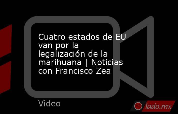 Cuatro estados de EU van por la legalización de la marihuana   Noticias con Francisco Zea. Noticias en tiempo real