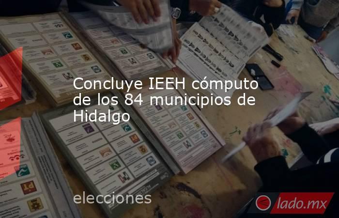 Concluye IEEH cómputo de los 84 municipios de Hidalgo. Noticias en tiempo real