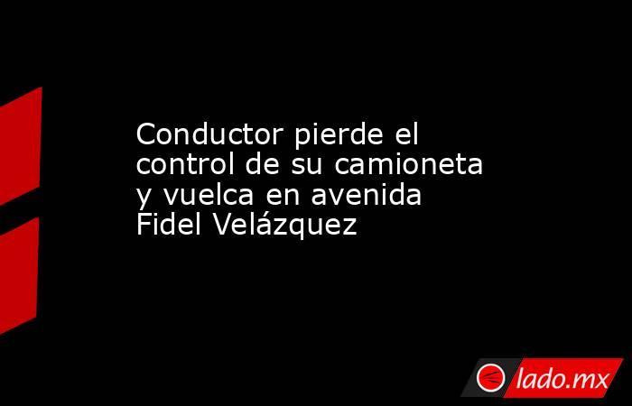 Conductor pierde el control de su camioneta y vuelca en avenida FidelVelázquez . Noticias en tiempo real