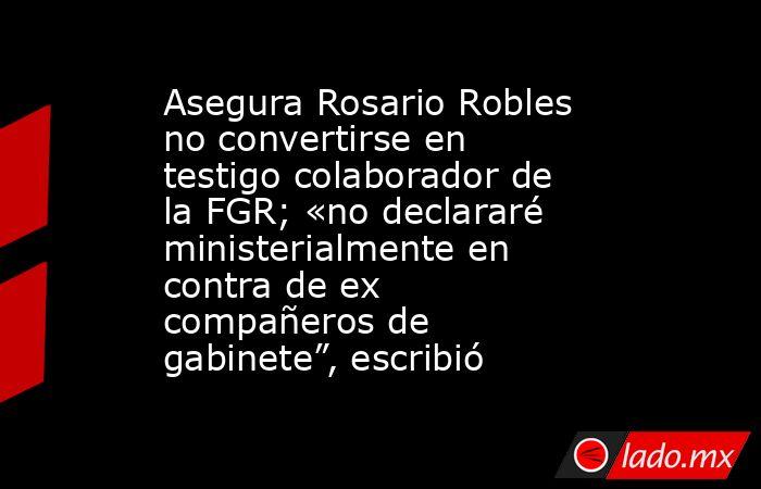 """Asegura Rosario Robles no convertirse en testigo colaborador de la FGR; «no declararé ministerialmente en contra de ex compañeros de gabinete"""", escribió. Noticias en tiempo real"""