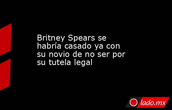 Britney Spears se habría casado ya con su novio de no ser por su tutela legal. Noticias en tiempo real
