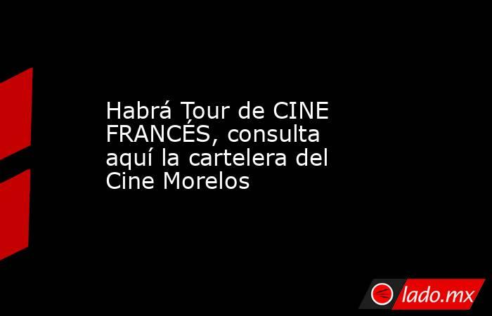 Habrá Tour de CINE FRANCÉS, consulta aquí la cartelera del Cine Morelos. Noticias en tiempo real