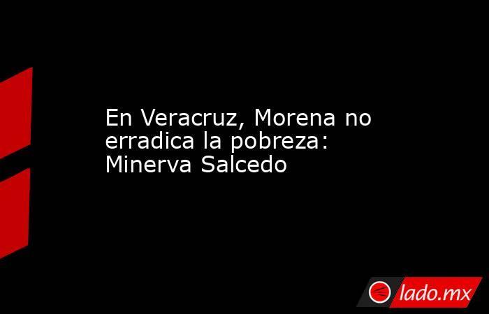 En Veracruz, Morena no erradica la pobreza: Minerva Salcedo. Noticias en tiempo real