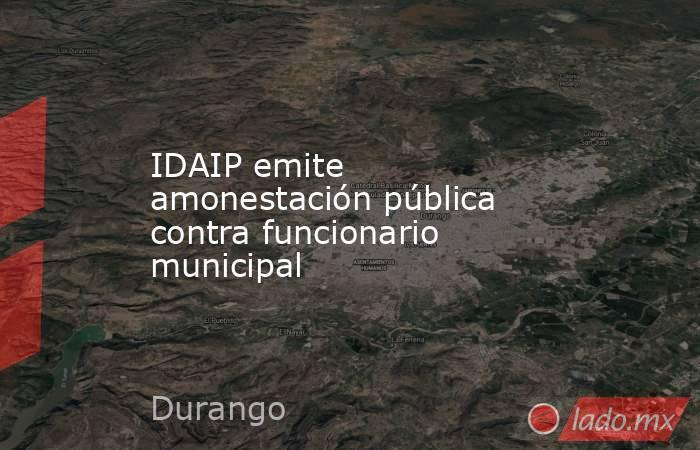IDAIP emite amonestación pública contra funcionario municipal. Noticias en tiempo real