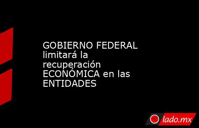 GOBIERNO FEDERAL limitará la recuperación ECONÓMICA en las ENTIDADES. Noticias en tiempo real
