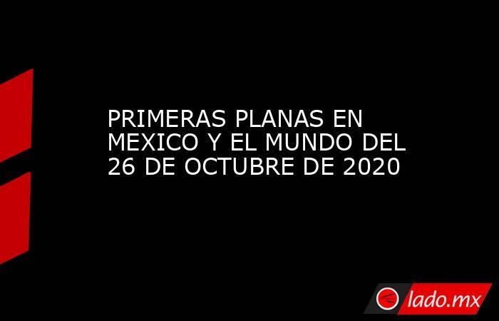 PRIMERAS PLANAS EN MEXICO Y EL MUNDO DEL 26 DE OCTUBRE DE 2020. Noticias en tiempo real