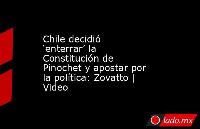 Chile decidió 'enterrar' la Constitución de Pinochet y apostar por la política: Zovatto | Video. Noticias en tiempo real