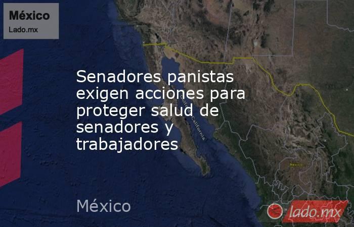 Senadores panistas exigen acciones para proteger salud de senadores y trabajadores. Noticias en tiempo real