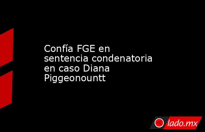 Confía FGE en sentencia condenatoria en caso Diana Piggeonountt. Noticias en tiempo real