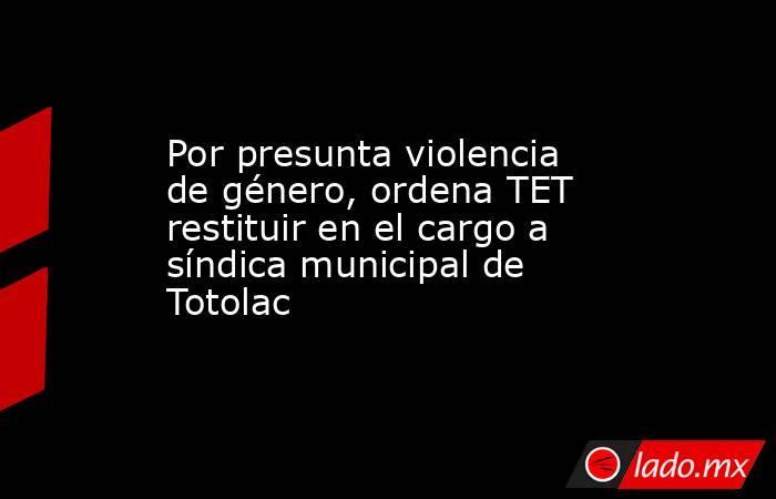 Por presunta violencia de género, ordena TET restituir en el cargo a síndica municipal de Totolac. Noticias en tiempo real