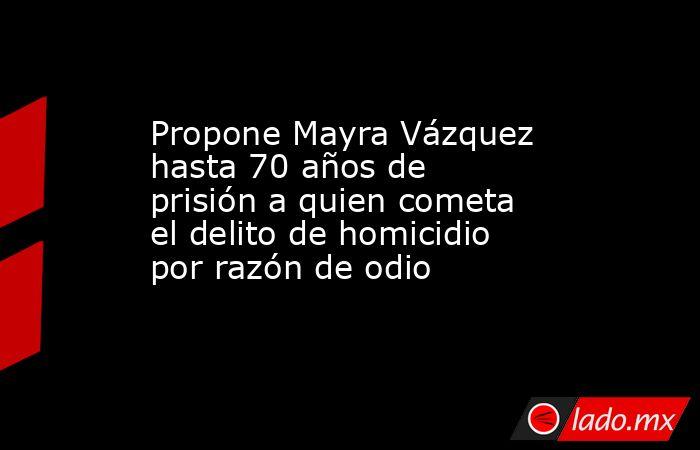 Propone Mayra Vázquez hasta 70 años de prisión a quien cometa el delito de homicidio por razón de odio. Noticias en tiempo real