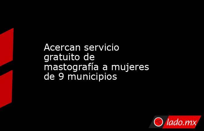 Acercan servicio gratuito de mastografía a mujeres de 9 municipios. Noticias en tiempo real