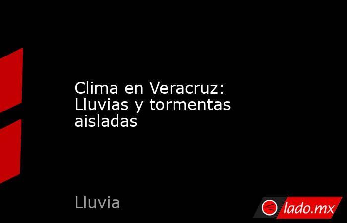Clima en Veracruz: Lluvias y tormentas aisladas. Noticias en tiempo real