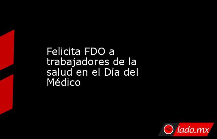 Felicita FDO a trabajadores de la salud en el Día del Médico. Noticias en tiempo real