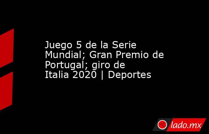 Juego 5 de la Serie Mundial; Gran Premio de Portugal; giro de Italia 2020 | Deportes. Noticias en tiempo real