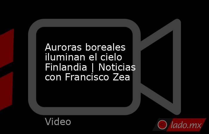 Auroras boreales iluminan el cielo Finlandia | Noticias con Francisco Zea. Noticias en tiempo real