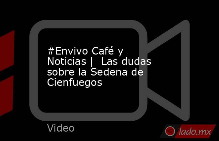 #Envivo Café y Noticias    Las dudas sobre la Sedena de Cienfuegos. Noticias en tiempo real