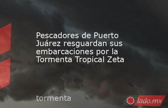 Pescadores de Puerto Juárez resguardan sus embarcaciones por la Tormenta Tropical Zeta. Noticias en tiempo real