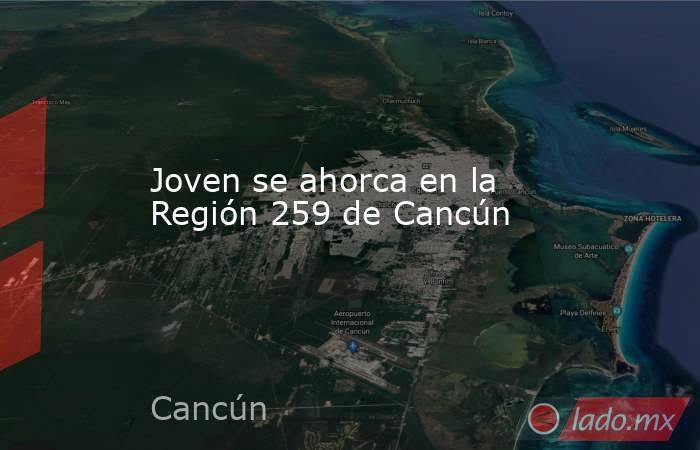 Joven se ahorca en la Región 259 de Cancún. Noticias en tiempo real