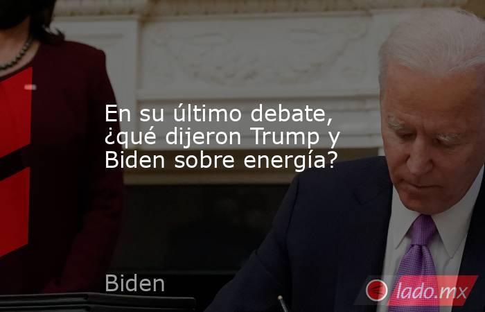 En su último debate, ¿qué dijeron Trump y Biden sobre energía?. Noticias en tiempo real